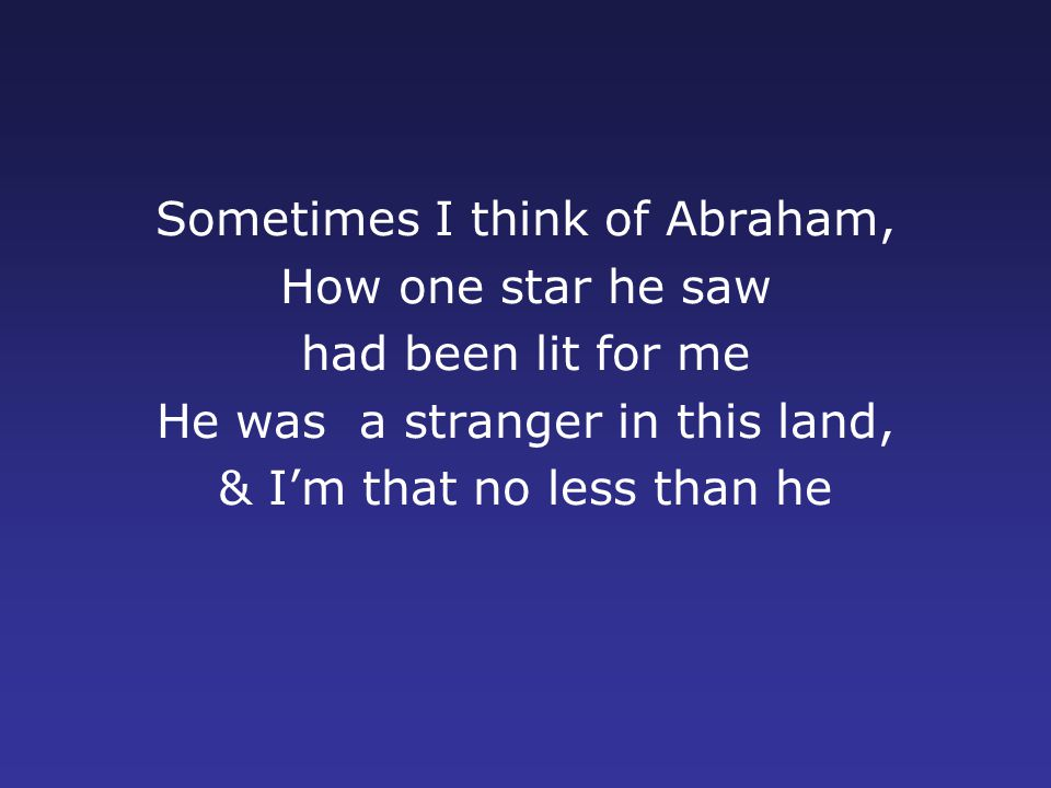 Sometimes I think of Abraham, How one star he saw had been lit for me