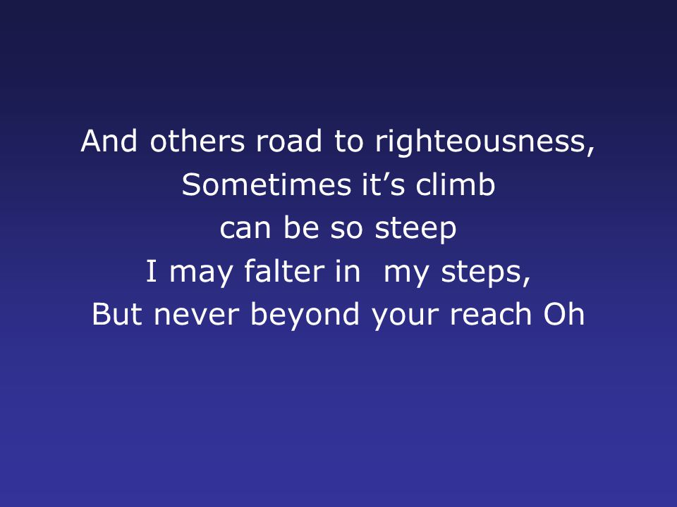 And others road to righteousness, Sometimes it's climb can be so steep