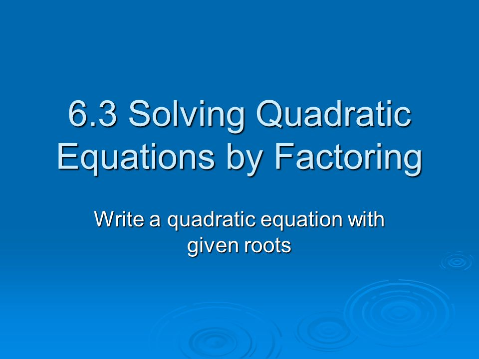 6.3 Solving Quadratic Equations by Factoring