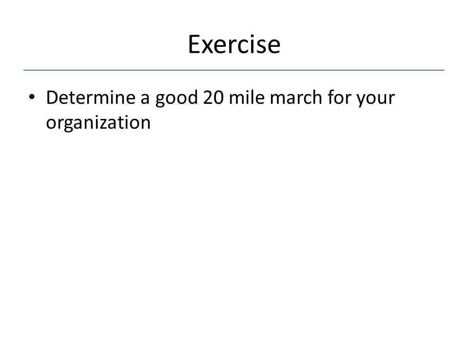 Exercise Determine a good 20 mile march for your organization