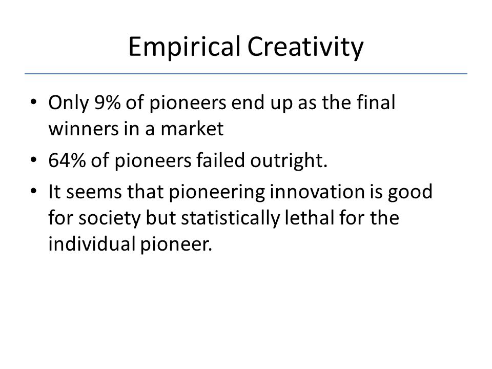 Empirical Creativity Only 9% of pioneers end up as the final winners in a market. 64% of pioneers failed outright.