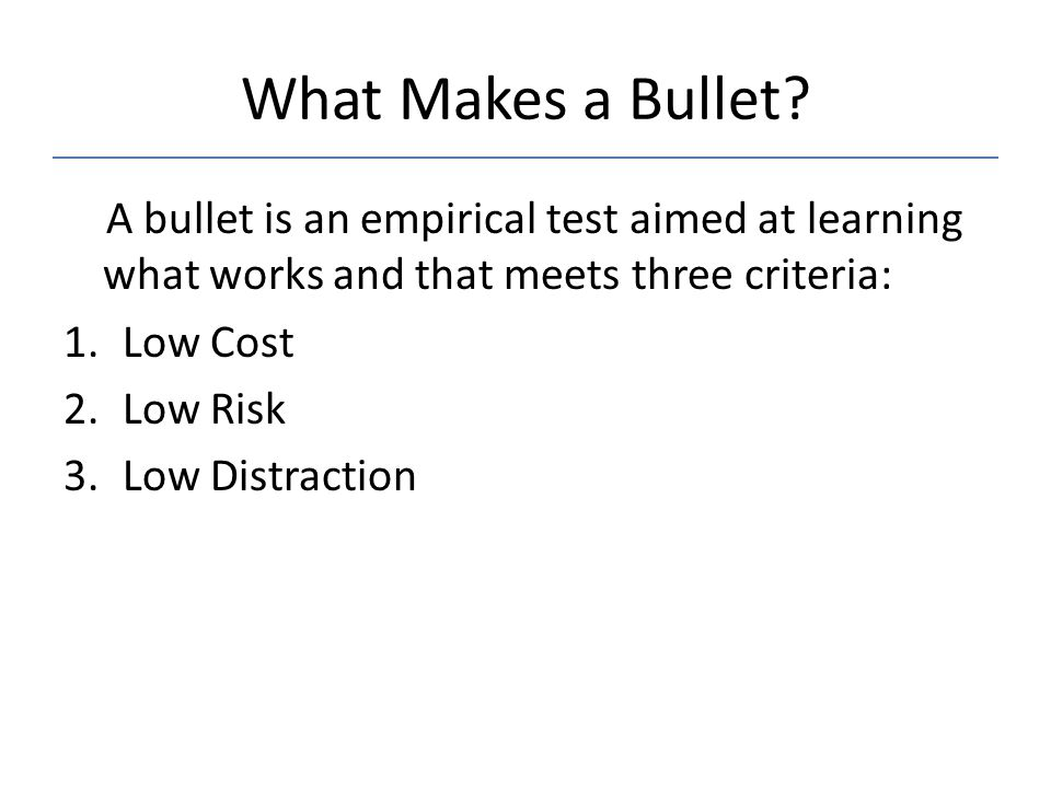 What Makes a Bullet A bullet is an empirical test aimed at learning what works and that meets three criteria: