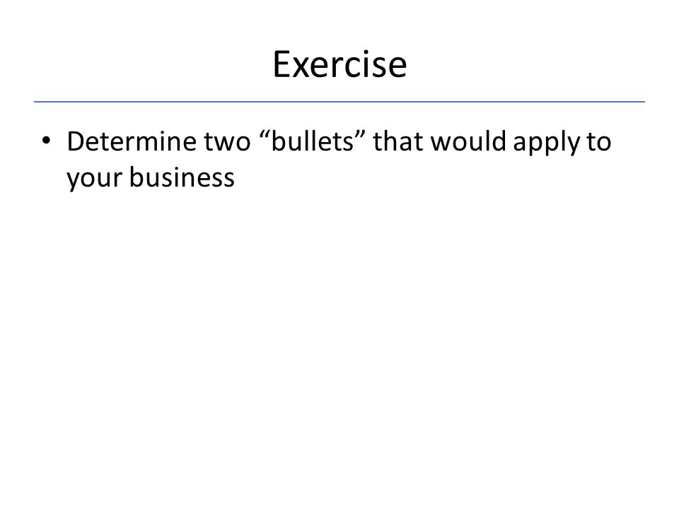 Exercise Determine two bullets that would apply to your business