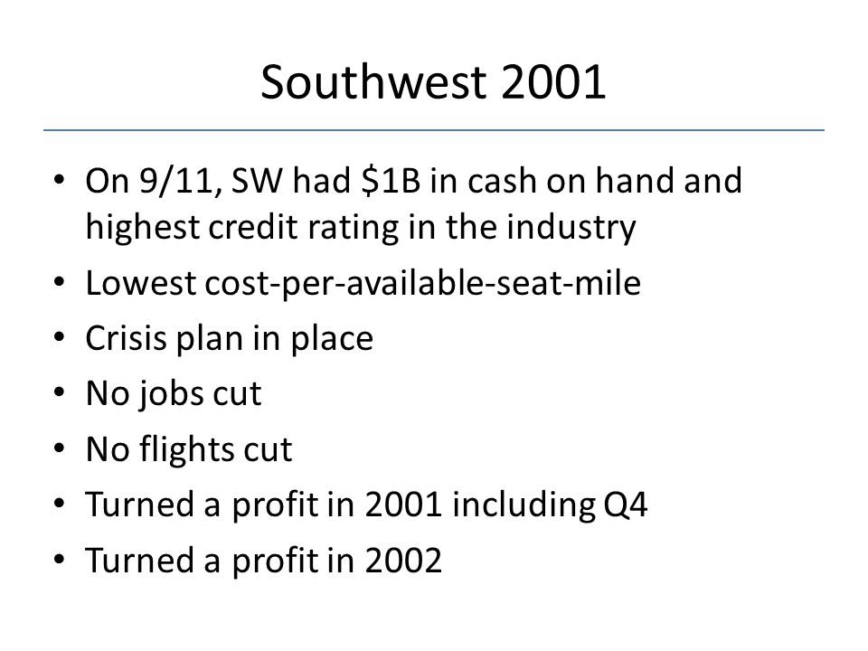 Southwest 2001 On 9/11, SW had $1B in cash on hand and highest credit rating in the industry. Lowest cost-per-available-seat-mile.