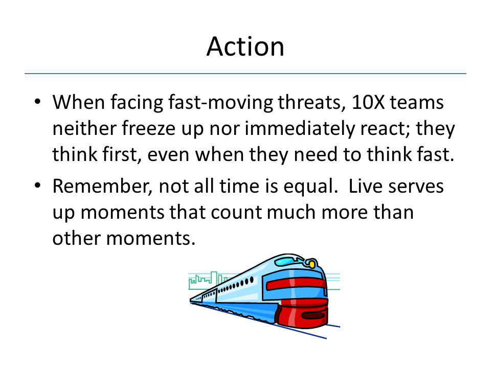 Action When facing fast-moving threats, 10X teams neither freeze up nor immediately react; they think first, even when they need to think fast.