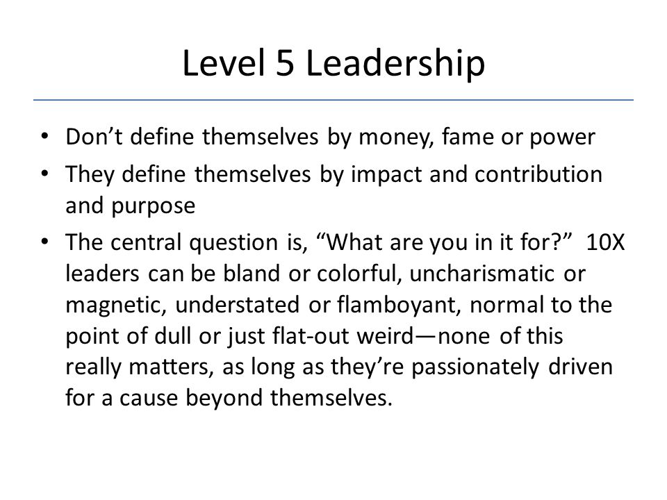 Level 5 Leadership Don't define themselves by money, fame or power