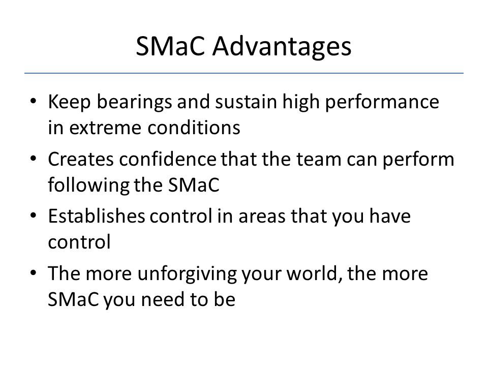 SMaC Advantages Keep bearings and sustain high performance in extreme conditions. Creates confidence that the team can perform following the SMaC.