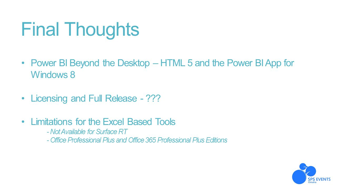 Final Thoughts Power BI Beyond the Desktop – HTML 5 and the Power BI App for Windows 8. Licensing and Full Release -