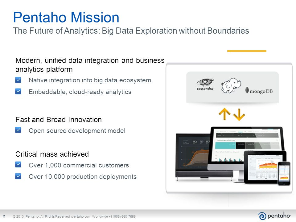 Pentaho Mission The Future of Analytics: Big Data Exploration without Boundaries. Modern, unified data integration and business analytics platform.