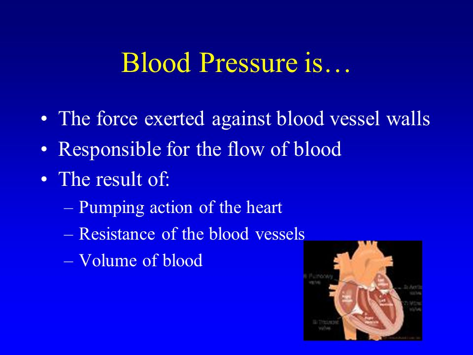 Blood Pressure is… The force exerted against blood vessel walls