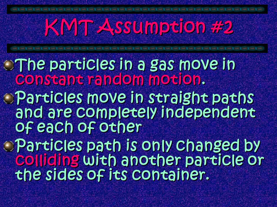 KMT Assumption #2 The particles in a gas move in constant random motion.