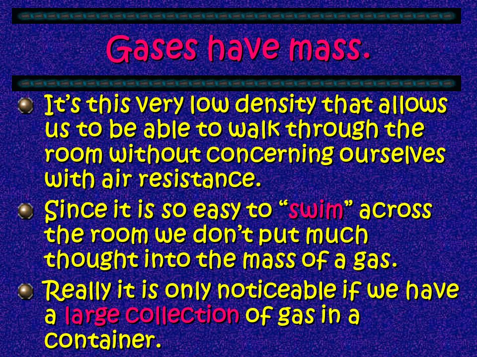 Gases have mass. It's this very low density that allows us to be able to walk through the room without concerning ourselves with air resistance.