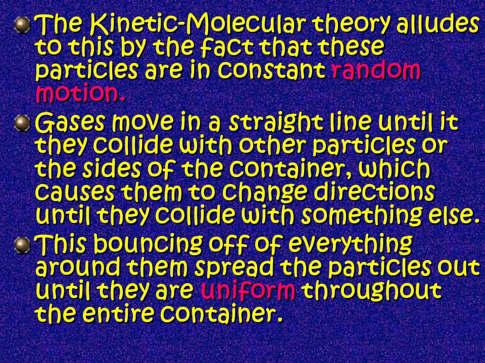 The Kinetic-Molecular theory alludes to this by the fact that these particles are in constant random motion.