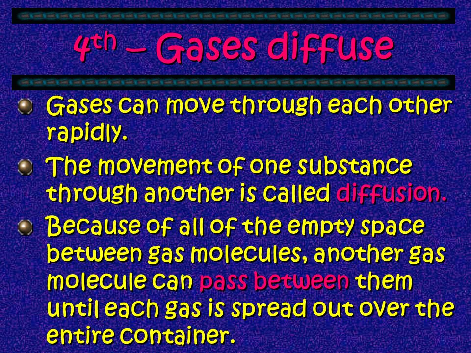 4th – Gases diffuse Gases can move through each other rapidly.
