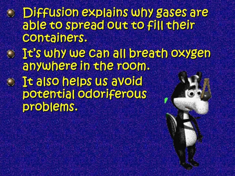 Diffusion explains why gases are able to spread out to fill their containers.
