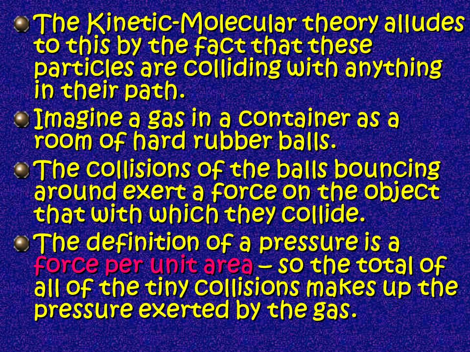 The Kinetic-Molecular theory alludes to this by the fact that these particles are colliding with anything in their path.