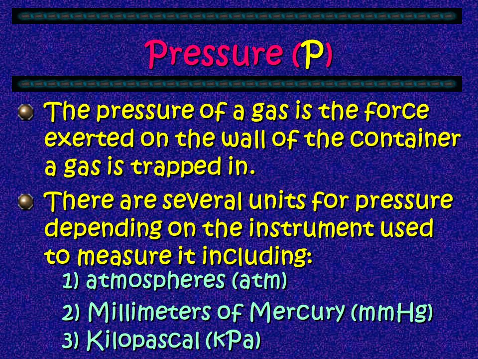 Pressure (P) The pressure of a gas is the force exerted on the wall of the container a gas is trapped in.