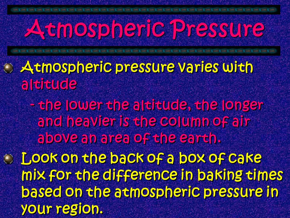 Atmospheric Pressure Atmospheric pressure varies with altitude