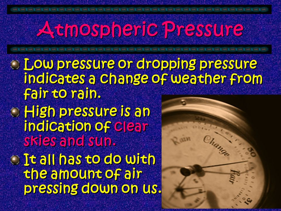 Atmospheric Pressure Low pressure or dropping pressure indicates a change of weather from fair to rain.