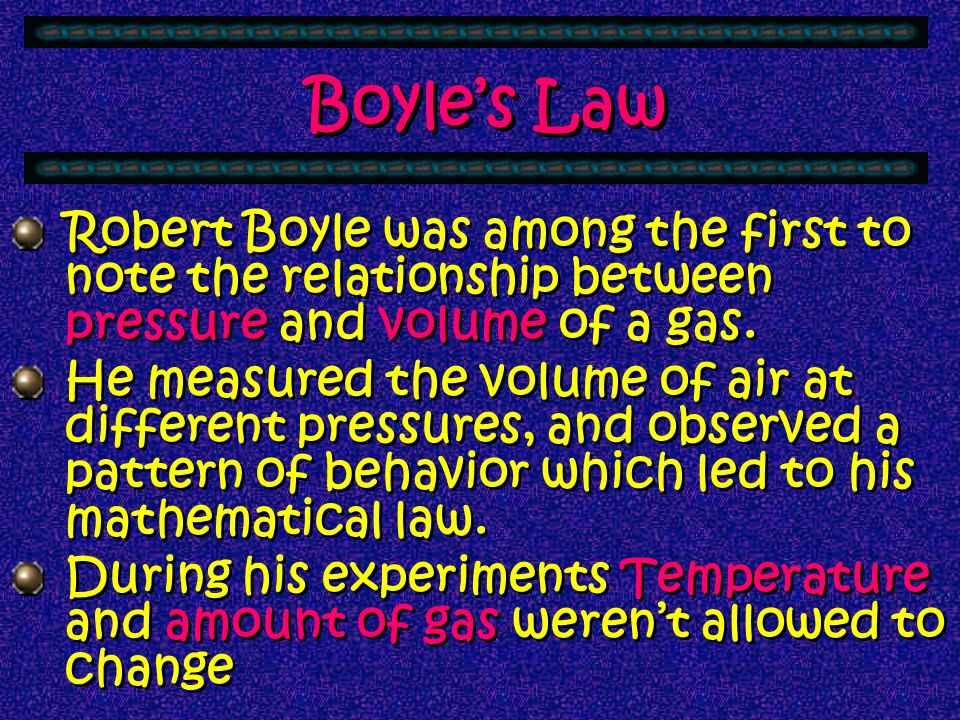 Boyle's Law Robert Boyle was among the first to note the relationship between pressure and volume of a gas.