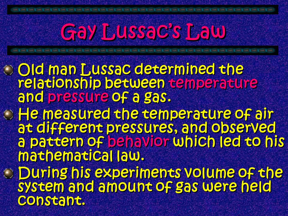 Gay Lussac's Law Old man Lussac determined the relationship between temperature and pressure of a gas.