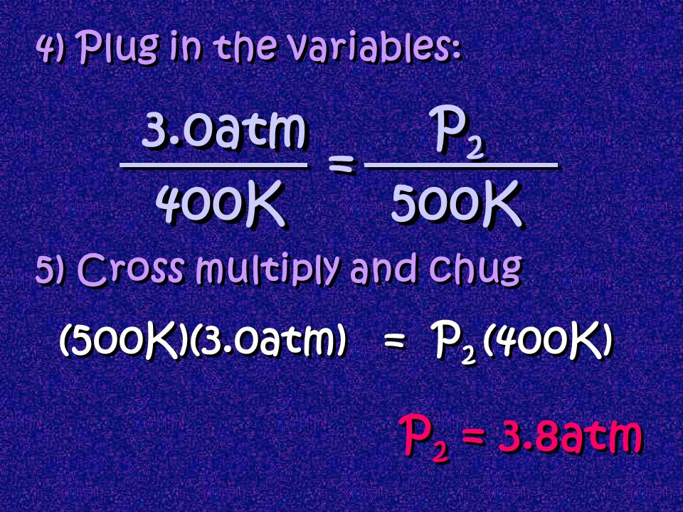 3.0atm P2 = 400K 500K P2 = 3.8atm (500K)(3.0atm) = P2 (400K)