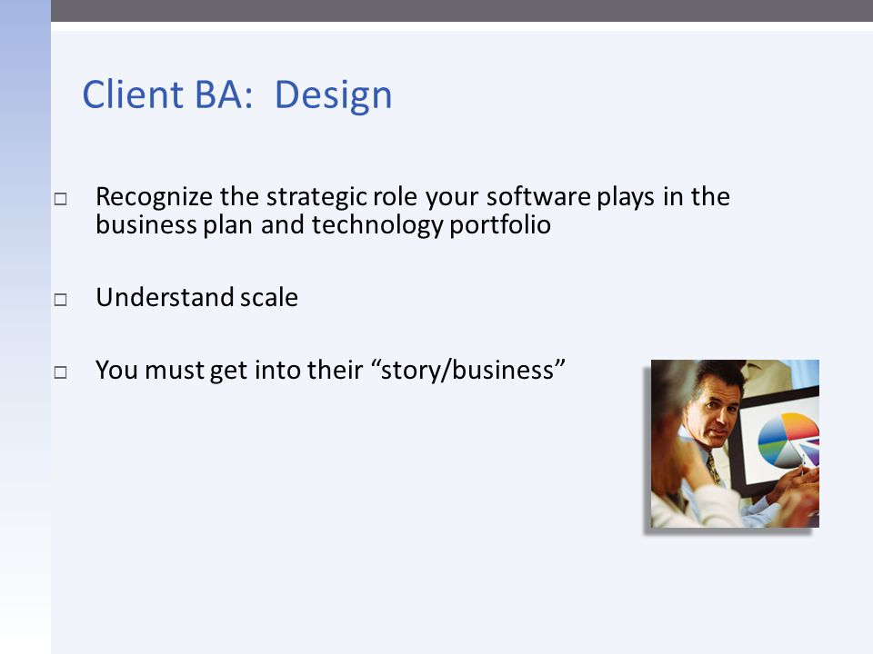 Client BA: Design Recognize the strategic role your software plays in the business plan and technology portfolio.