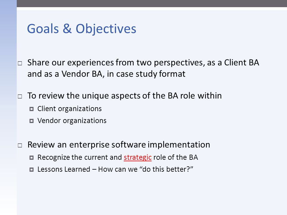 Goals & Objectives Share our experiences from two perspectives, as a Client BA and as a Vendor BA, in case study format.