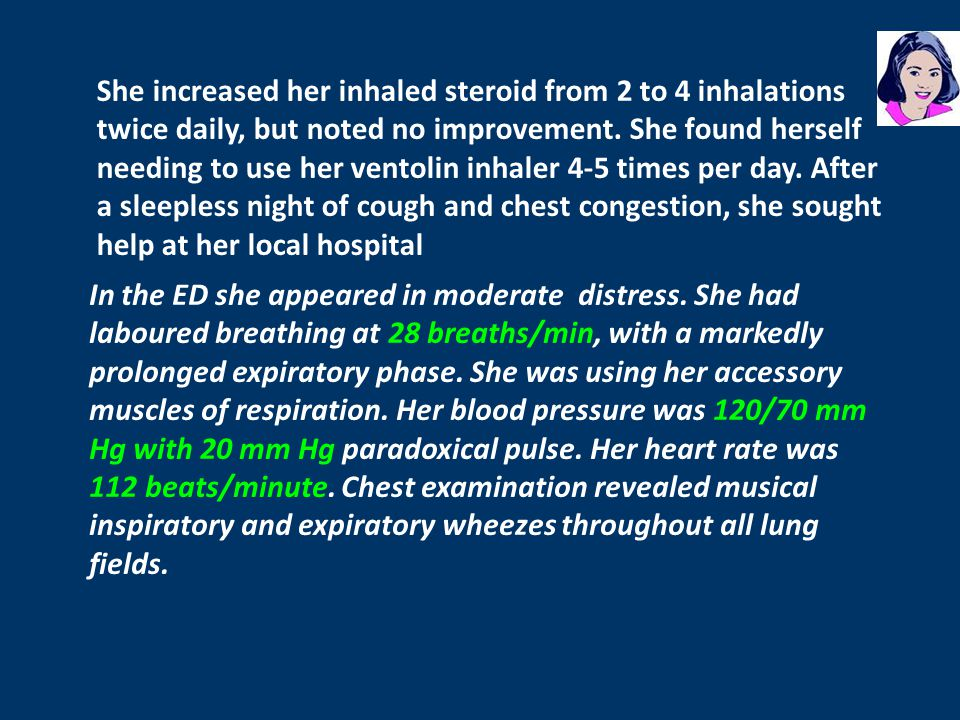 She increased her inhaled steroid from 2 to 4 inhalations twice daily, but noted no improvement. She found herself needing to use her ventolin inhaler 4-5 times per day. After a sleepless night of cough and chest congestion, she sought help at her local hospital