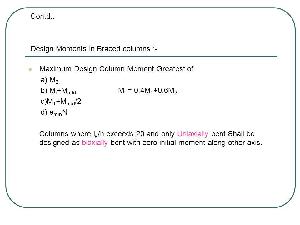 Contd.. Design Moments in Braced columns :- Maximum Design Column Moment Greatest of. a) M2. b) Mi+Madd Mi = 0.4M1+0.6M2.