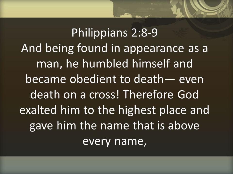 Philippians 2:8-9 And being found in appearance as a man, he humbled himself and became obedient to death— even death on a cross.