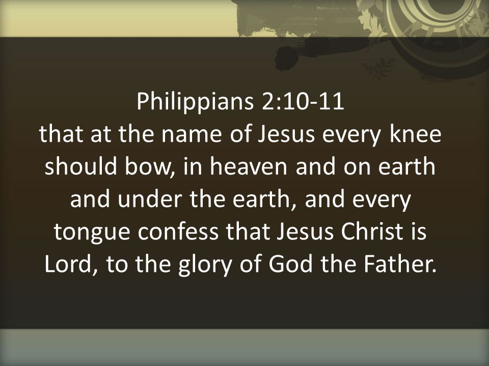 Philippians 2:10-11 that at the name of Jesus every knee should bow, in heaven and on earth and under the earth, and every tongue confess that Jesus Christ is Lord, to the glory of God the Father.