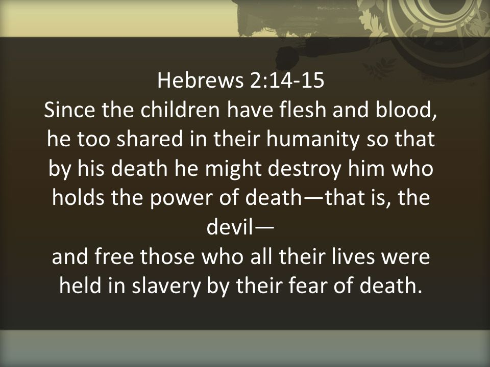 Hebrews 2:14-15 Since the children have flesh and blood, he too shared in their humanity so that by his death he might destroy him who holds the power of death—that is, the devil— and free those who all their lives were held in slavery by their fear of death.