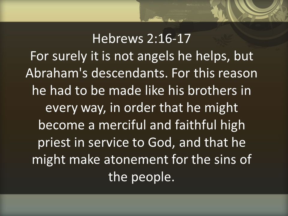 Hebrews 2:16-17 For surely it is not angels he helps, but Abraham s descendants.