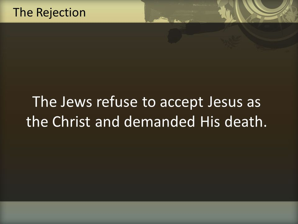 The Jews refuse to accept Jesus as the Christ and demanded His death.