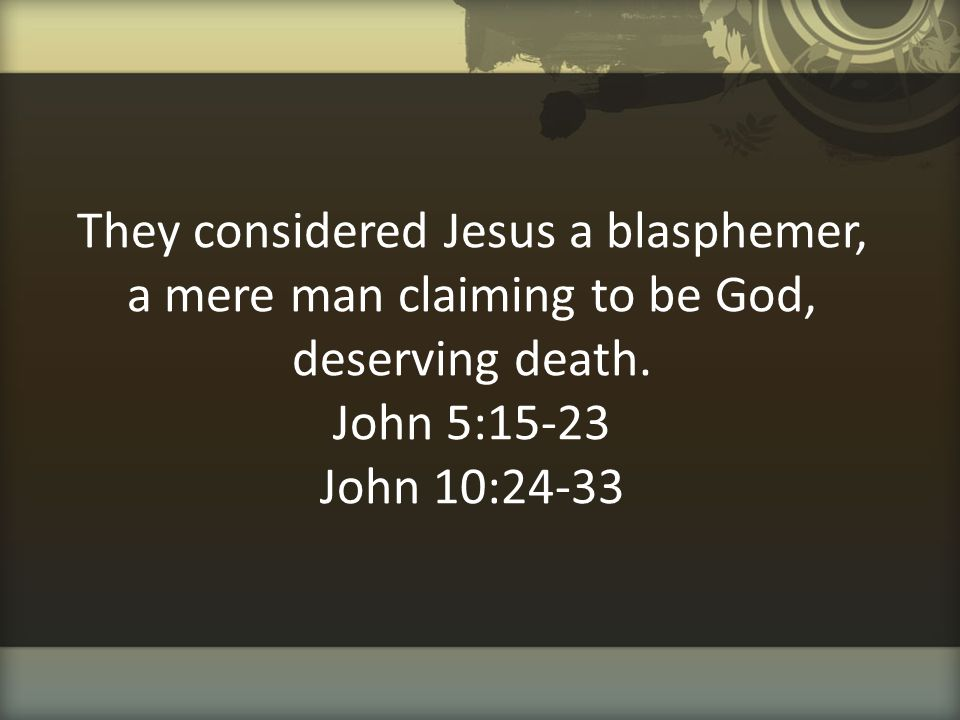 They considered Jesus a blasphemer, a mere man claiming to be God, deserving death.