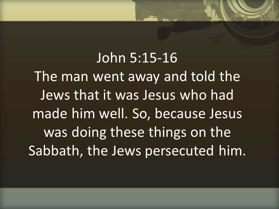 John 5:15-16 The man went away and told the Jews that it was Jesus who had made him well.