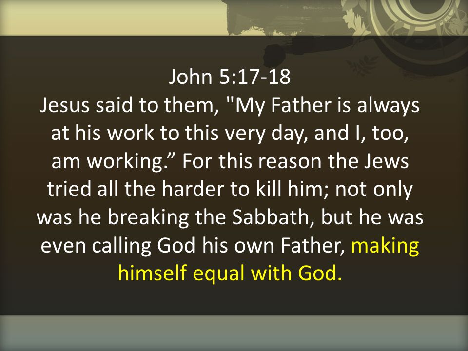 John 5:17-18 Jesus said to them, My Father is always at his work to this very day, and I, too, am working. For this reason the Jews tried all the harder to kill him; not only was he breaking the Sabbath, but he was even calling God his own Father, making himself equal with God.