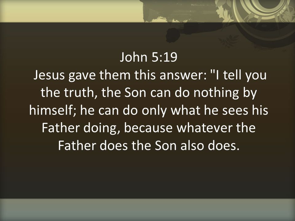 John 5:19 Jesus gave them this answer: I tell you the truth, the Son can do nothing by himself; he can do only what he sees his Father doing, because whatever the Father does the Son also does.