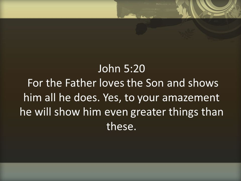 John 5:20 For the Father loves the Son and shows him all he does