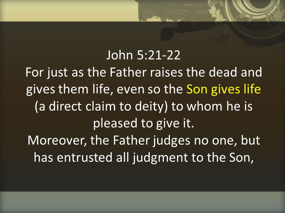 John 5:21-22 For just as the Father raises the dead and gives them life, even so the Son gives life (a direct claim to deity) to whom he is pleased to give it.