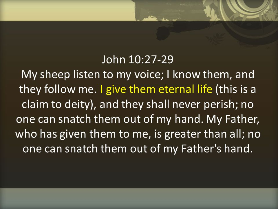 John 10:27-29 My sheep listen to my voice; I know them, and they follow me.