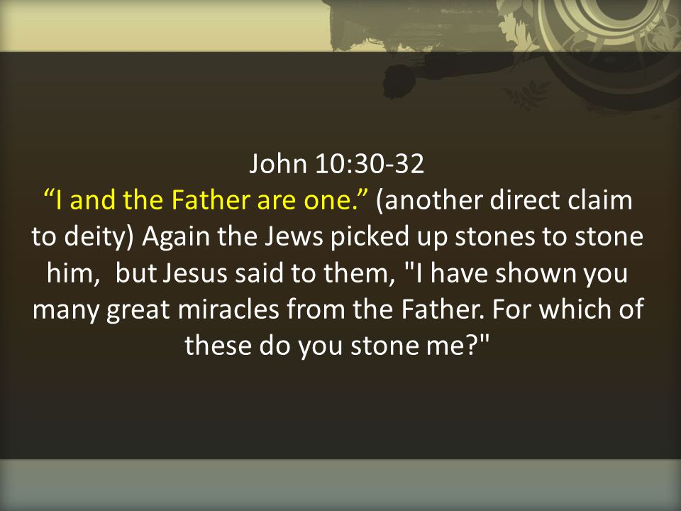 John 10:30-32 I and the Father are one
