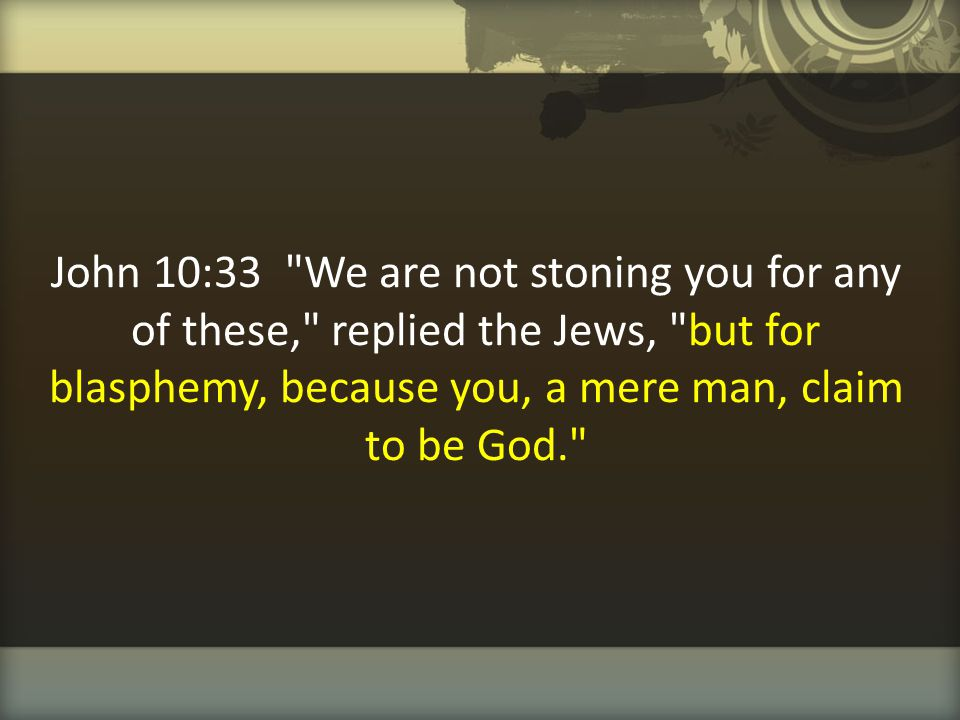 John 10:33 We are not stoning you for any of these, replied the Jews, but for blasphemy, because you, a mere man, claim to be God.