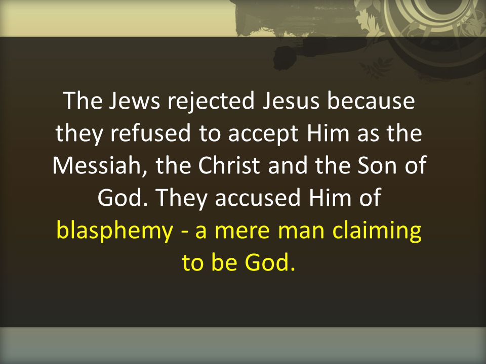 The Jews rejected Jesus because they refused to accept Him as the Messiah, the Christ and the Son of God.