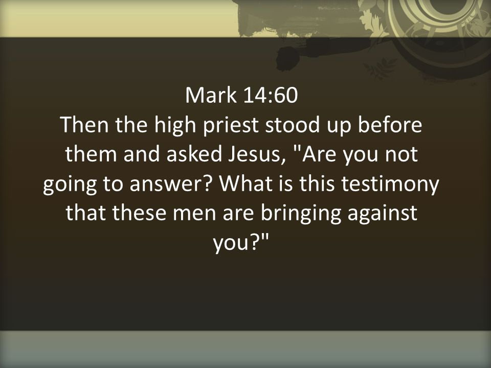 Mark 14:60 Then the high priest stood up before them and asked Jesus, Are you not going to answer.