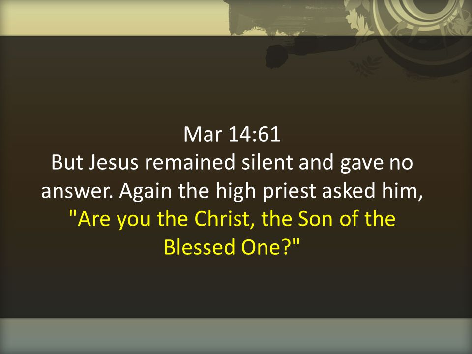 Mar 14:61 But Jesus remained silent and gave no answer