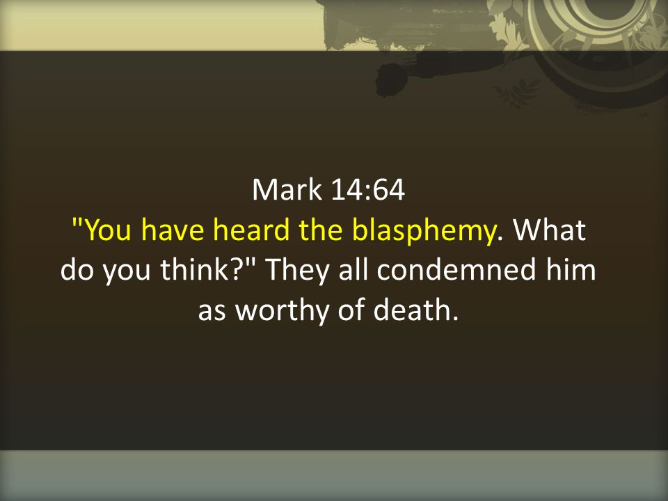 Mark 14:64 You have heard the blasphemy. What do you think