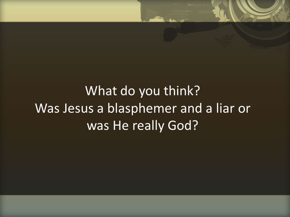 What do you think Was Jesus a blasphemer and a liar or was He really God