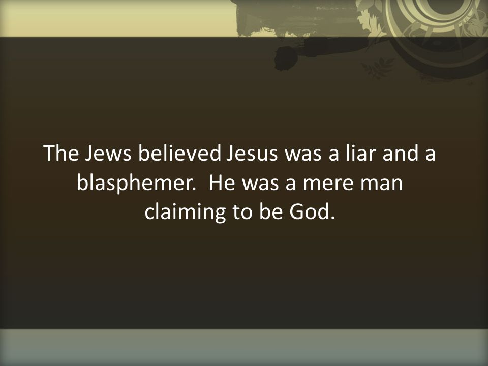 The Jews believed Jesus was a liar and a blasphemer